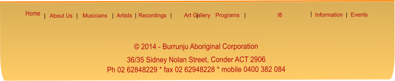 © 2014 - Burrunju Aboriginal Corporation   36/35 Sidney Nolan Street, Conder ACT 2906  Ph 02 62848229 * fax 02 62948228 * mobile 0400 382 084    |  Musicians  |  Recordings Art Gallery Events Programs I8 About Us Information  |  |  |   |   |   |   |  Artists